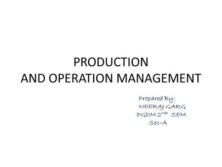 PRODUCTION AND OPERATION MANAGEMENT Prepared By: NEERAJ GARG PGDM 2 ND SEM Sec-A.