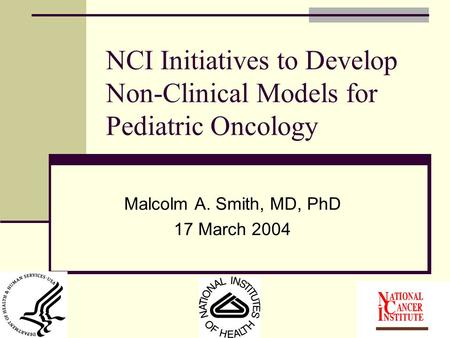 NCI Initiatives to Develop Non-Clinical Models for Pediatric Oncology Malcolm A. Smith, MD, PhD 17 March 2004.