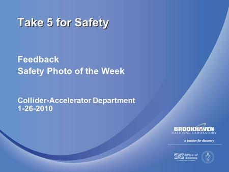 Feedback Safety Photo of the Week Collider-Accelerator Department 1-26-2010 Take 5 for Safety.