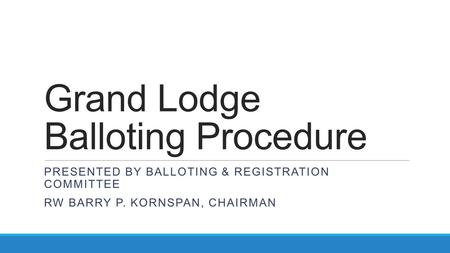 Grand Lodge Balloting Procedure PRESENTED BY BALLOTING & REGISTRATION COMMITTEE RW BARRY P. KORNSPAN, CHAIRMAN.