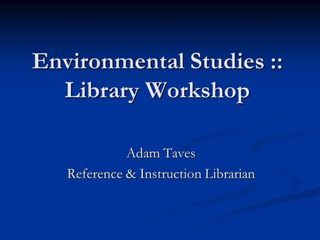 Environmental Studies :: Library Workshop Adam Taves Reference & Instruction Librarian.