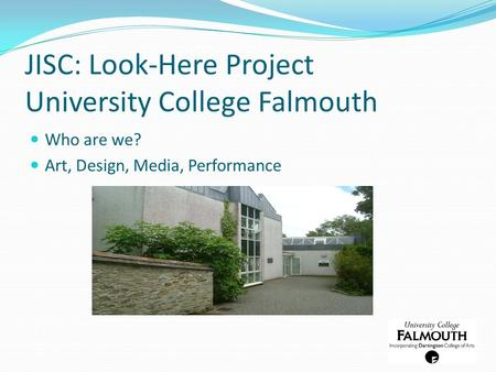 JISC: Look-Here Project University College Falmouth Who are we? Art, Design, Media, Performance.