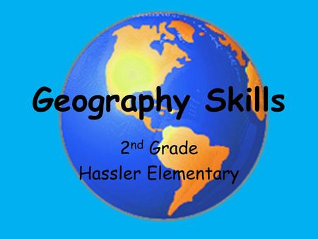Geography Skills 2 nd Grade Hassler Elementary.
