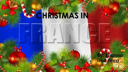 CHRISTMAS IN By: Brianna and Terra. MERRY CHRISTMAS IN FRANCE Merry Christmas in France is pronounced as Joyeux Noel.