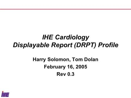 IHE Cardiology Displayable Report (DRPT) Profile Harry Solomon, Tom Dolan February 16, 2005 Rev 0.3.