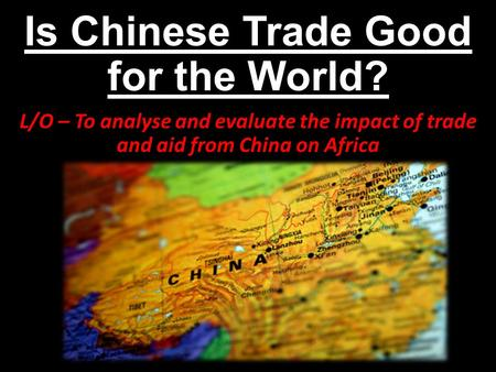Is Chinese Trade Good for the World? L/O – To analyse and evaluate the impact of trade and aid from China on Africa.