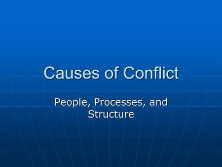 Causes of Conflict People, Processes, and Structure.