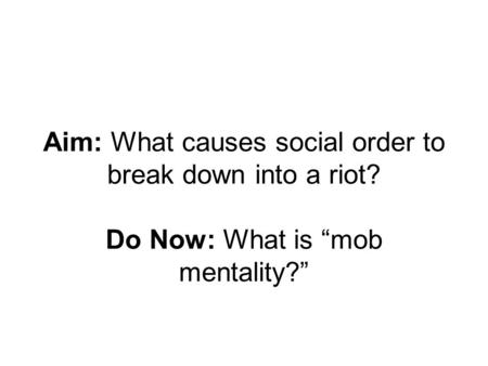 "Aim: What causes social order to break down into a riot? Do Now: What is ""mob mentality?"""