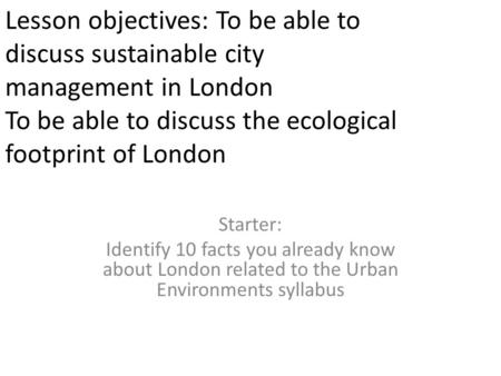 Lesson objectives: To be able to discuss sustainable city management in London To be able to discuss the <strong>ecological</strong> footprint of London Starter: Identify.