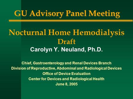 GU Advisory Panel Meeting Nocturnal Home Hemodialysis Draft Carolyn Y. Neuland, Ph.D. Chief, Gastroenterology and Renal Devices Branch Division of Reproductive,