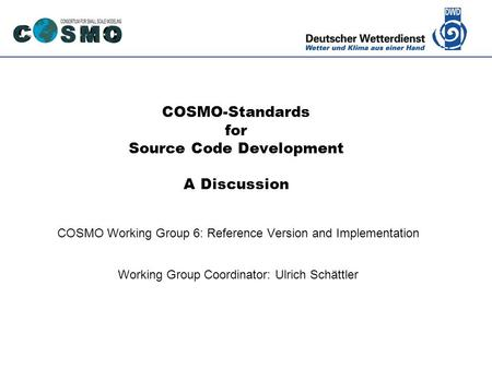 Deutscher Wetterdienst COSMO-Standards for Source Code Development A Discussion COSMO Working Group 6: Reference Version and Implementation Working Group.