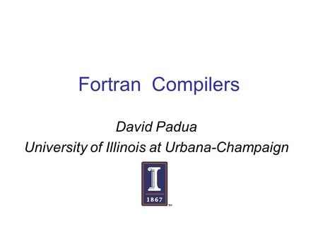 Fortran Compilers David Padua University of Illinois at Urbana-Champaign.