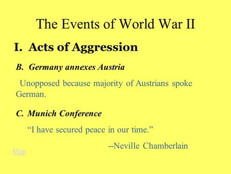 "The Events of World War II I. Acts of Aggression B. Germany annexes Austria Unopposed because majority of Austrians spoke German. C.Munich Conference ""I."