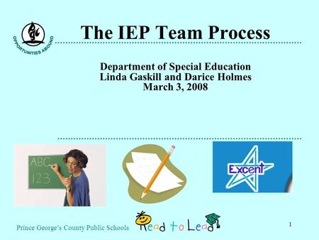 Prince George's County Public Schools 1 The IEP Team Process Department of Special Education Linda Gaskill and Darice Holmes March 3, 2008.