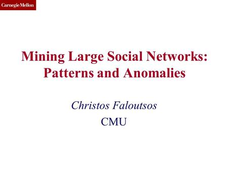 CMU SCS Mining Large Social Networks: Patterns and Anomalies Christos Faloutsos CMU.