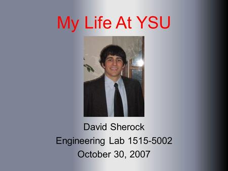 My Life At YSU David Sherock Engineering Lab 1515-5002 October 30, 2007.