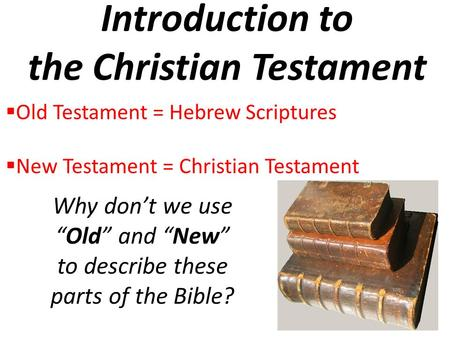"Introduction to the Christian Testament  Old Testament = Hebrew Scriptures  New Testament = Christian Testament Why don't we use ""Old"" and ""New"" to describe."