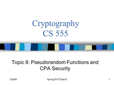 CS555Spring 2012/Topic 81 Cryptography CS 555 Topic 8: Pseudorandom Functions and CPA Security.