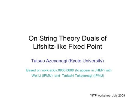 On String Theory Duals of Lifshitz-like Fixed Point Tatsuo Azeyanagi (Kyoto University) Based on work arXiv:0905.0688 (to appear in JHEP) with Wei Li (IPMU)