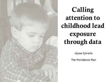 Calling attention to childhood lead exposure through data Alyssa Sylvaria The Providence Plan.
