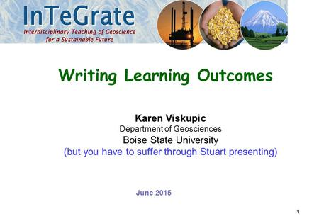 Karen Viskupic Department of Geosciences Boise State University (but you have to suffer through Stuart presenting) Writing Learning Outcomes June 2015.