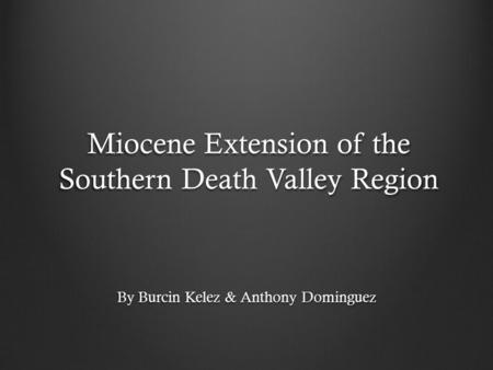 Miocene Extension of the Southern Death Valley Region By Burcin Kelez & Anthony Dominguez.