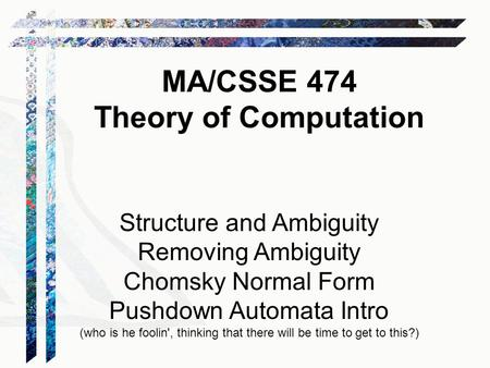 Structure and Ambiguity Removing Ambiguity Chomsky Normal Form Pushdown Automata Intro (who is he foolin', thinking that there will be time to get to this?)