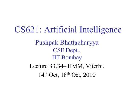 CS621: Artificial Intelligence Pushpak Bhattacharyya CSE Dept., IIT Bombay Lecture 33,34– HMM, Viterbi, 14 th Oct, 18 th Oct, 2010.