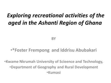 Exploring recreational activities of the aged in the Ashanti Region of Ghana BY *Foster Frempong and Iddrisu Abubakari Kwame Nkrumah University of Scieence.