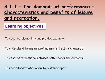 3.1.1 – The demands of performance – Characteristics and benefits of leisure and recreation. Learning objectives To describe leisure time and provide example.