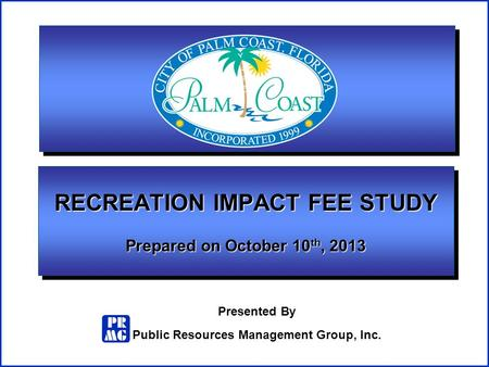Presented By Public Resources Management Group, Inc. RECREATION IMPACT FEE STUDY Prepared on October 10 th, 2013.