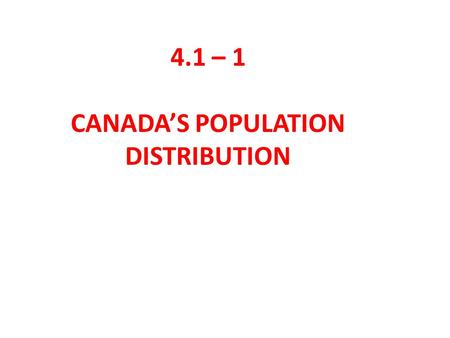 4.1 – 1 CANADA'S POPULATION DISTRIBUTION. Describe the population of Canada according to the information above.