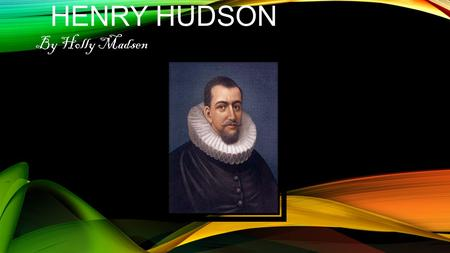 HENRY HUDSON By Holly Madsen. Henry Hudson was a sailor from Holland. He and England kept searching for a northern sea rout to Asia, in 1609 the Dutch.