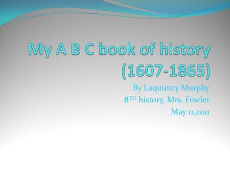 By Laquintry Murphy 8 TH history, Mrs. Fowler May 11,2011.