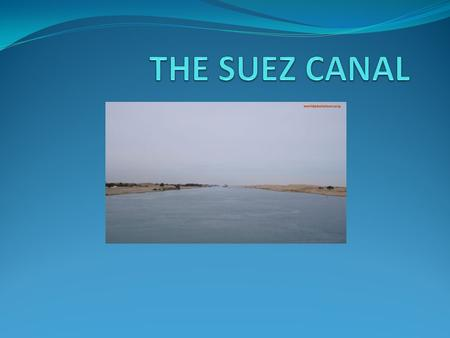 Location The Suez Canal is an artificial water way connecting the Mediterranean Sea to the Red Sea. The Canal is 163 km long and its width varies. It.