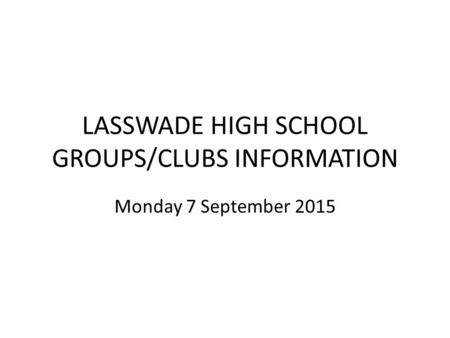 LASSWADE HIGH SCHOOL GROUPS/CLUBS INFORMATION Monday 7 September 2015.