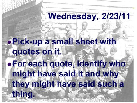 Wednesday, 2/23/11 Pick-up a small sheet with quotes on it. For each quote, identify who might have said it and why they might have said such a thing.