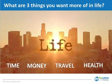 What are 3 things you want more of in life?. 3 OBJECTIVES 1.Save Money on Travel 1.Earn Additional Income 1.Save on Taxes.
