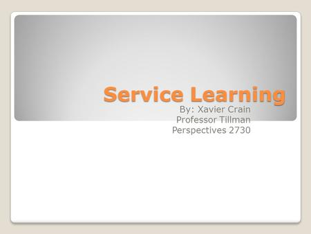Service Learning By: Xavier Crain Professor Tillman Perspectives 2730.