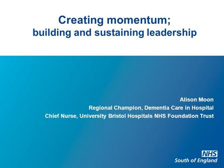 Creating momentum; building and sustaining leadership Alison Moon Regional Champion, Dementia Care in Hospital Chief Nurse, University Bristol Hospitals.