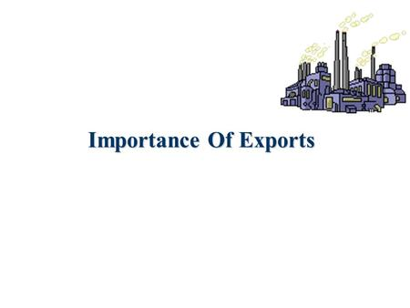 Importance Of Exports. There are three Major Reasons Canada exports To pay for the things we import To keep our economy healthy. (Make money, create Jobs)