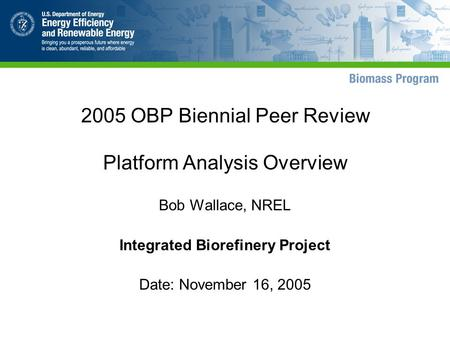 2005 OBP Biennial Peer Review Platform Analysis Overview Bob Wallace, NREL Integrated Biorefinery Project Date: November 16, 2005.