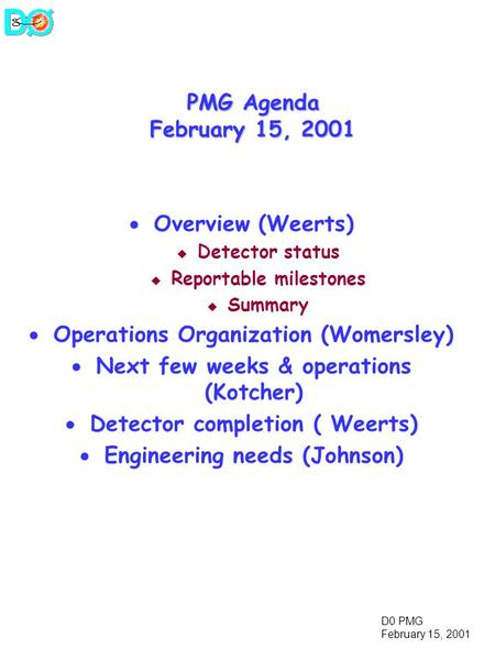 D0 PMG February 15, 2001 PMG Agenda February 15, 2001  Overview (Weerts) u Detector status u Reportable milestones u Summary  Operations Organization.