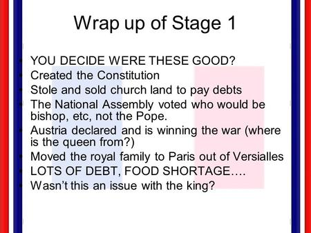Wrap up of Stage 1 YOU DECIDE WERE THESE GOOD? Created the Constitution Stole and sold church land to pay debts The National Assembly voted who would.