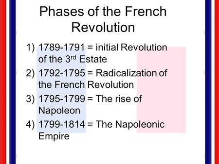 Phases of the French Revolution 1)1789-1791 = initial Revolution of the 3 rd Estate 2)1792-1795 = Radicalization of the French Revolution 3)1795-1799.