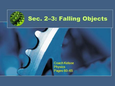 Sec. 2–3: Falling Objects Coach Kelsoe Physics Pages 60–65.