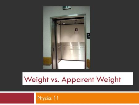 Weight vs. Apparent Weight Physics 11. Elevator:  When you enter the elevator and press the button, you feel the normal amount of your weight on your.