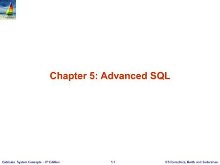 ©Silberschatz, Korth and Sudarshan5.1Database System Concepts - 6 th Edition Chapter 5: Advanced SQL.