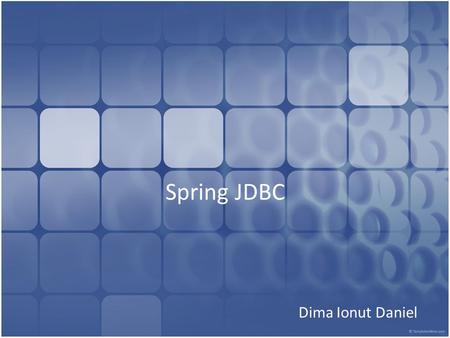 Spring JDBC Dima Ionut Daniel. Contents What is Spring JDBC? Overview Spring JDBC Core SQL Exceptions Database Connection Batch Operations Handling BLOB/CLOB.