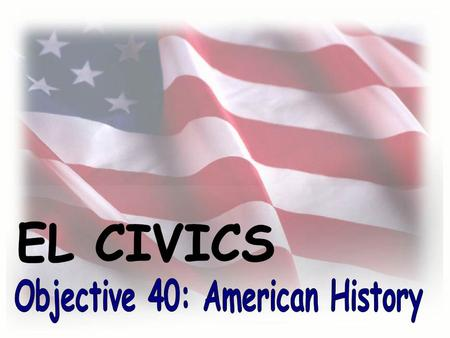 Objective #40: What you will learn... You will learn about important people and events in American history. Specifically, you will learn about the early.